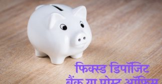 Fixed Deposit – बैंक या पोस्ट अॉफिस